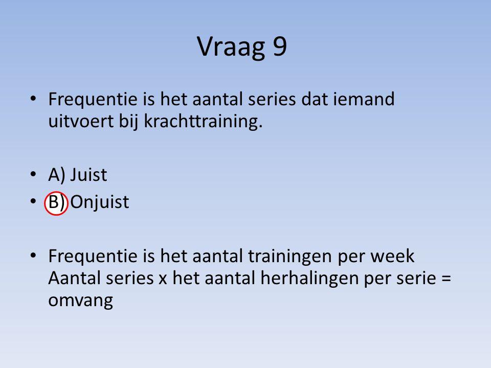 Vraag 9 Frequentie is het aantal series dat iemand uitvoert bij krachttraining. A) Juist B) Onjuist Frequentie is het aantal trainingen per week Aanta