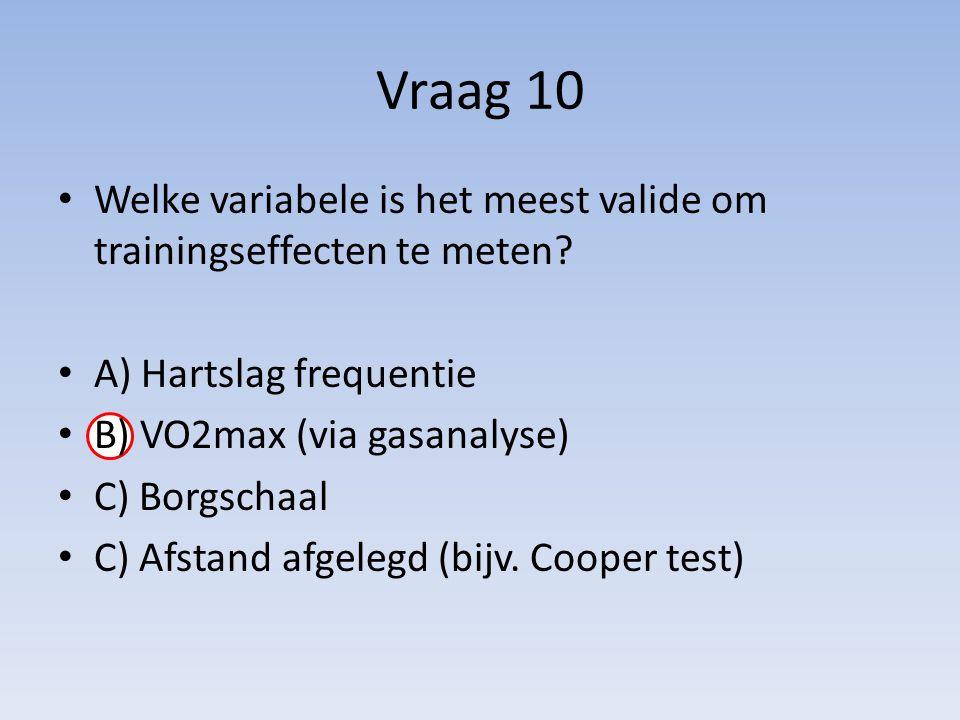 Vraag 10 Welke variabele is het meest valide om trainingseffecten te meten? A) Hartslag frequentie B) VO2max (via gasanalyse) C) Borgschaal C) Afstand