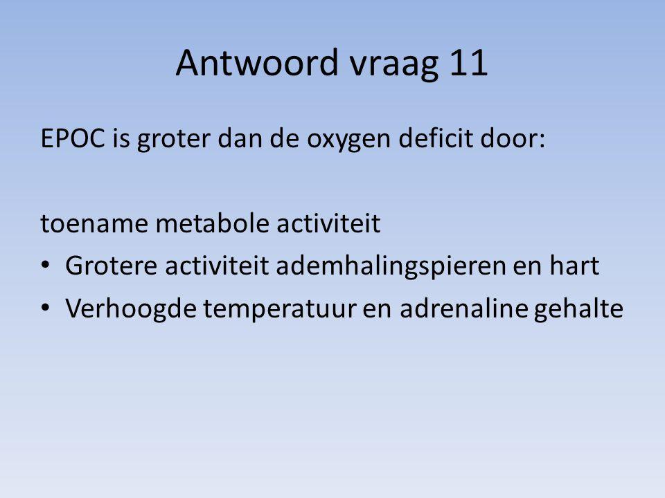 Antwoord vraag 11 EPOC is groter dan de oxygen deficit door: toename metabole activiteit Grotere activiteit ademhalingspieren en hart Verhoogde temper
