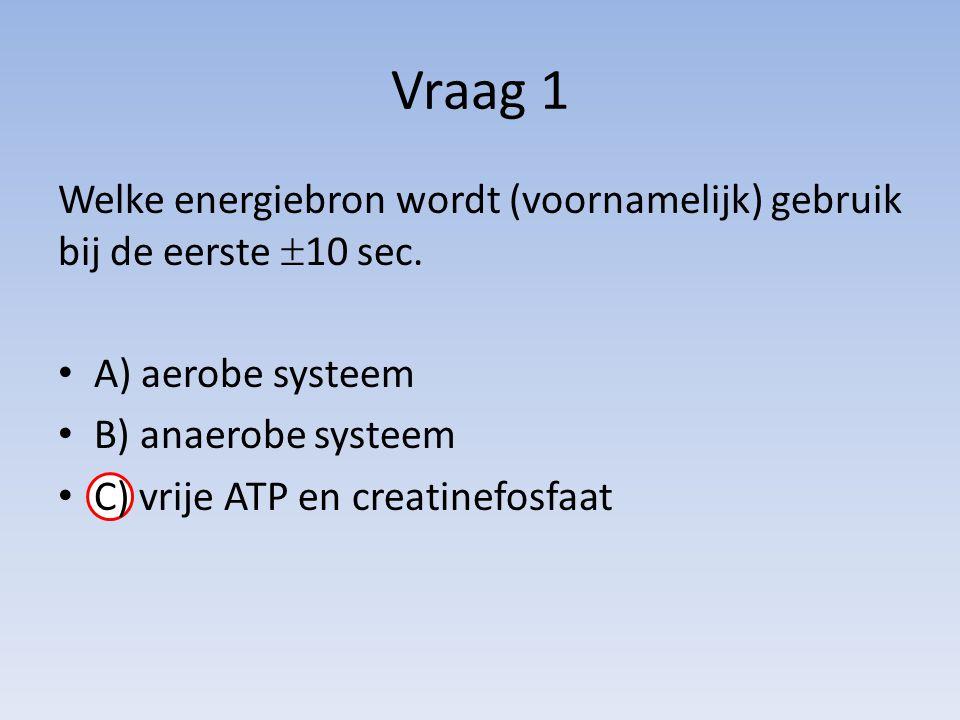 Vraag 1 Welke energiebron wordt (voornamelijk) gebruik bij de eerste  10 sec. A) aerobe systeem B) anaerobe systeem C) vrije ATP en creatinefosfaat