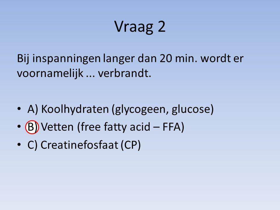 Vraag 2 Bij inspanningen langer dan 20 min. wordt er voornamelijk... verbrandt. A) Koolhydraten (glycogeen, glucose) B) Vetten (free fatty acid – FFA)