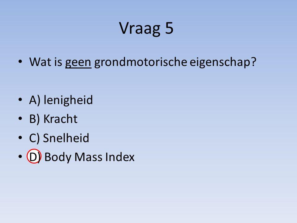 Vraag 5 Wat is geen grondmotorische eigenschap? A) lenigheid B) Kracht C) Snelheid D) Body Mass Index