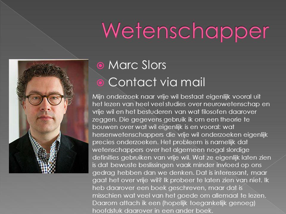  Marc Slors  Contact via mail Mijn onderzoek naar vrije wil bestaat eigenlijk vooral uit het lezen van heel veel studies over neurowetenschap en vri