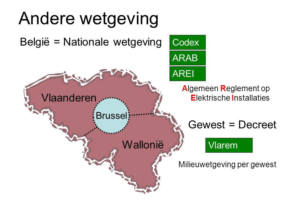 Andere wetgeving België = Nationale wetgeving Codex ARAB AREI Algemeen Reglement op Elektrische Installaties Vlaanderen Wallonië Brussel Gewest = Decreet Vlarem Milieuwetgeving per gewest