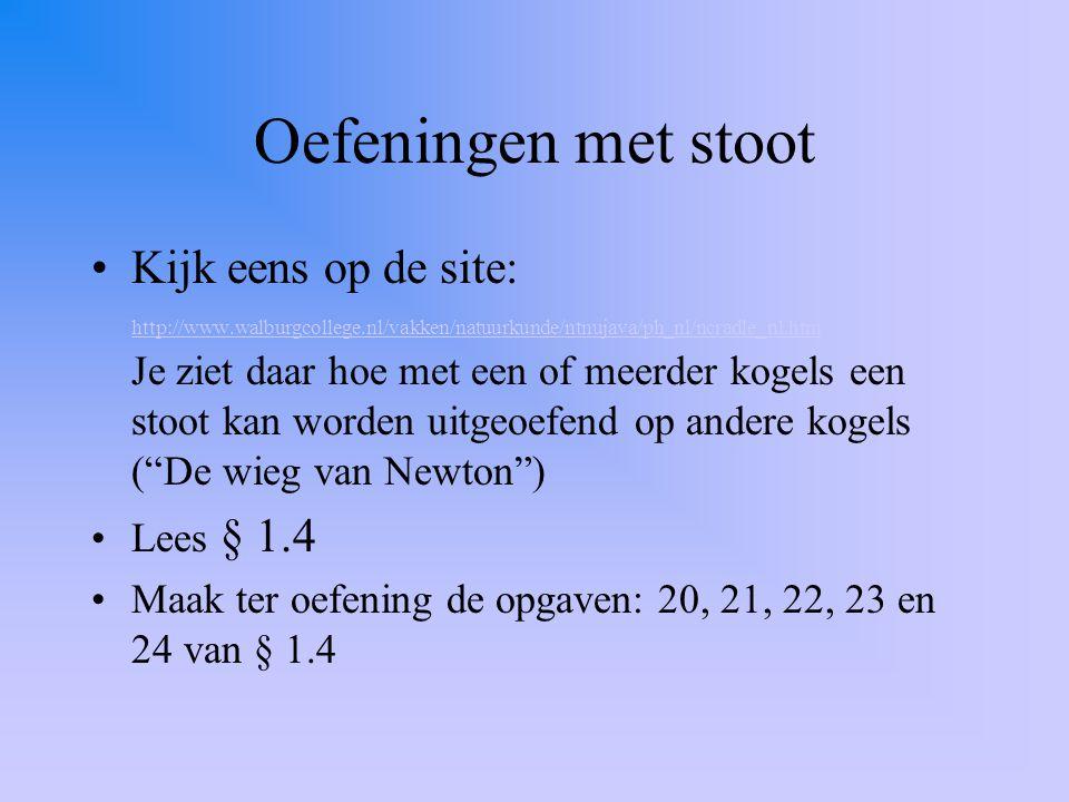 Oefeningen met stoot Kijk eens op de site: http://www.walburgcollege.nl/vakken/natuurkunde/ntnujava/ph_nl/ncradle_nl.htm Je ziet daar hoe met een of m