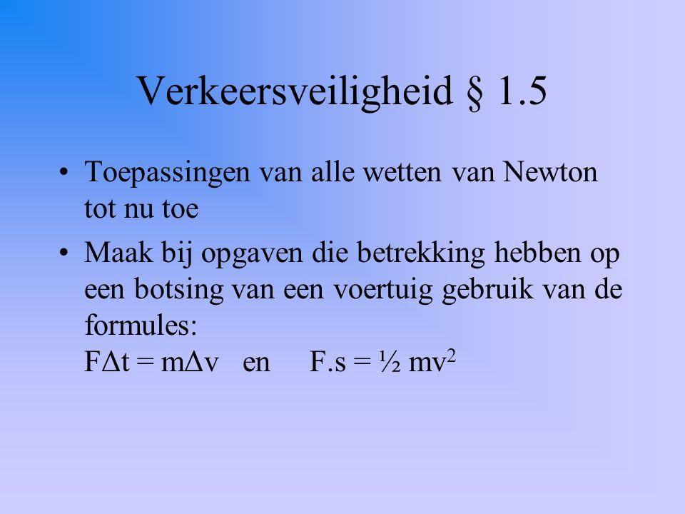 Oefeningen met verkeersveiligheid Lees § 1.5 Bekijk eens de volgende websites: –Om je reactietijd te meten: http://www.walburgcollege.nl/vakken/natuurkunde/ntnujava/Reaction_nl/reactionTime_nl.html http://www.walburgcollege.nl/vakken/natuurkunde/ntnujava/Reaction_nl/reactionTime_nl.html –Over reactietijd en ongelukken: http://www.walburgcollege.nl/vakken/natuurkunde/ntnujava/carDistance_nl/carAccident_nl.ht ml http://www.walburgcollege.nl/vakken/natuurkunde/ntnujava/carDistance_nl/carAccident_nl.ht ml Maak ter oefening de opgaven: 28, 29, 31 en 32 van § 1.5