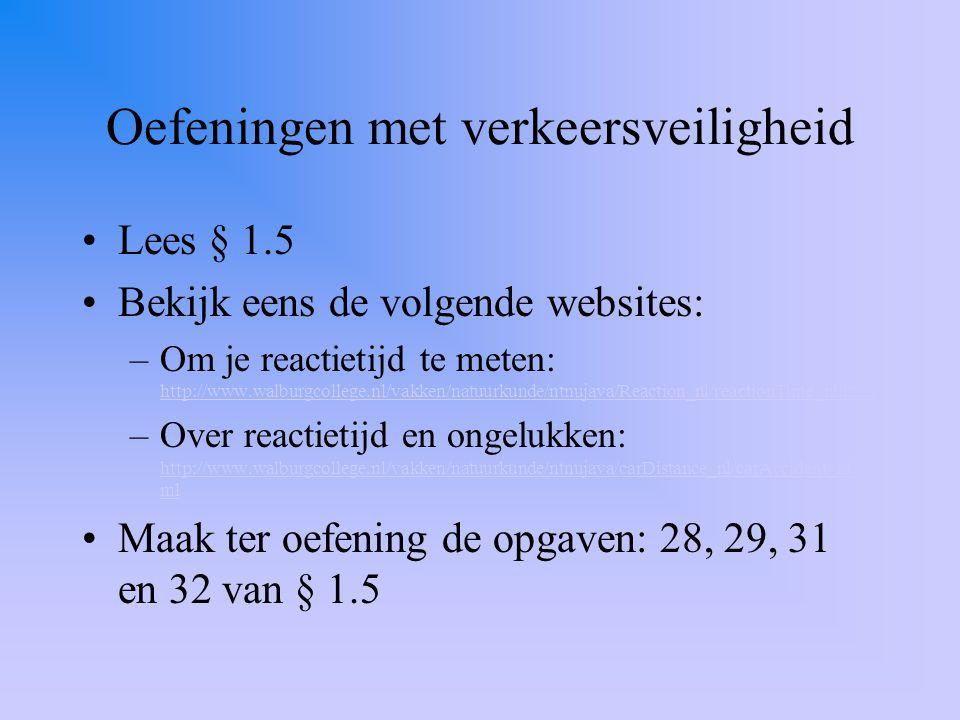 Oefeningen met verkeersveiligheid Lees § 1.5 Bekijk eens de volgende websites: –Om je reactietijd te meten: http://www.walburgcollege.nl/vakken/natuur