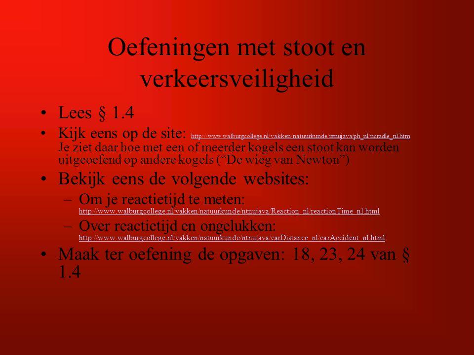 Oefeningen met stoot en verkeersveiligheid Lees § 1.4 Kijk eens op de site: http://www.walburgcollege.nl/vakken/natuurkunde/ntnujava/ph_nl/ncradle_nl.htm Je ziet daar hoe met een of meerder kogels een stoot kan worden uitgeoefend op andere kogels ( De wieg van Newton ) http://www.walburgcollege.nl/vakken/natuurkunde/ntnujava/ph_nl/ncradle_nl.htm Bekijk eens de volgende websites: –Om je reactietijd te meten: http://www.walburgcollege.nl/vakken/natuurkunde/ntnujava/Reaction_nl/reactionTime_nl.html http://www.walburgcollege.nl/vakken/natuurkunde/ntnujava/Reaction_nl/reactionTime_nl.html –Over reactietijd en ongelukken: http://www.walburgcollege.nl/vakken/natuurkunde/ntnujava/carDistance_nl/carAccident_nl.html http://www.walburgcollege.nl/vakken/natuurkunde/ntnujava/carDistance_nl/carAccident_nl.html Maak ter oefening de opgaven: 18, 23, 24 van § 1.4