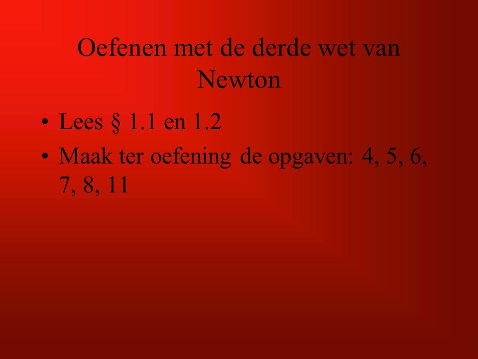 Oefenen met de derde wet van Newton Lees § 1.1 en 1.2 Maak ter oefening de opgaven: 4, 5, 6, 7, 8, 11