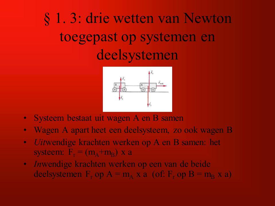 § 1. 3: drie wetten van Newton toegepast op systemen en deelsystemen Systeem bestaat uit wagen A en B samen Wagen A apart heet een deelsysteem, zo ook