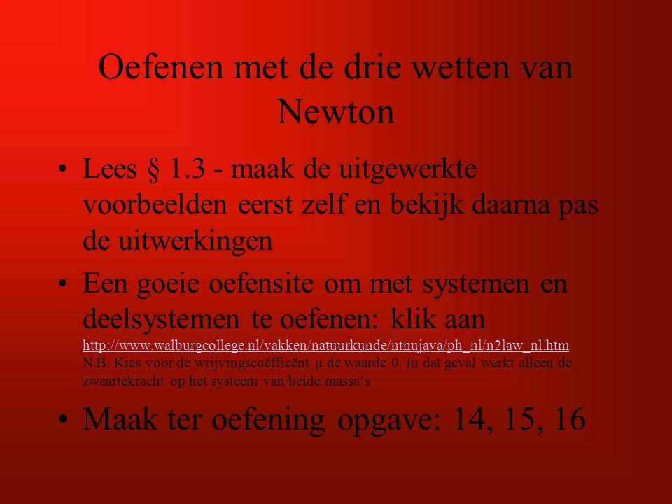 Oefenen met de drie wetten van Newton Lees § 1.3 - maak de uitgewerkte voorbeelden eerst zelf en bekijk daarna pas de uitwerkingen Een goeie oefensite om met systemen en deelsystemen te oefenen: klik aan http://www.walburgcollege.nl/vakken/natuurkunde/ntnujava/ph_nl/n2law_nl.htm N.B.