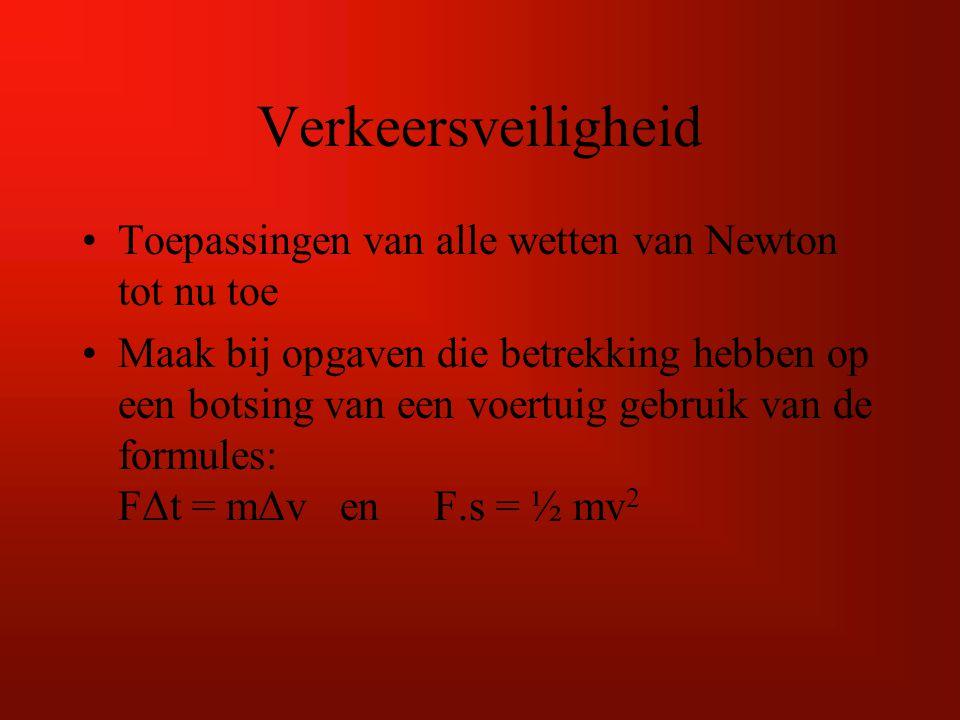 Verkeersveiligheid Toepassingen van alle wetten van Newton tot nu toe Maak bij opgaven die betrekking hebben op een botsing van een voertuig gebruik van de formules: FΔt = mΔv en F.s = ½ mv 2