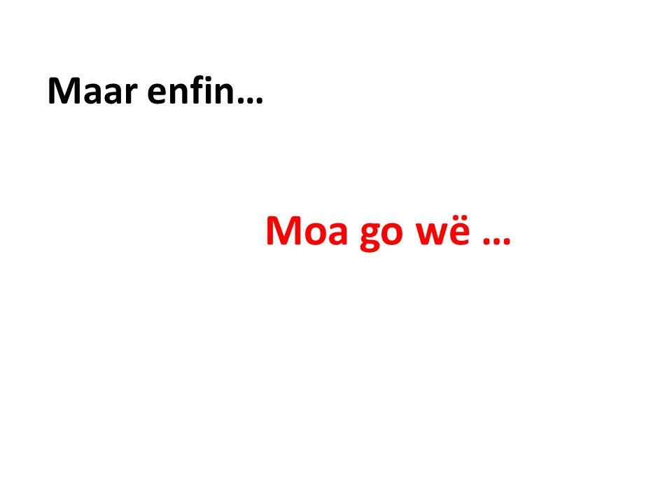 Maar enfin… Moa go wë …