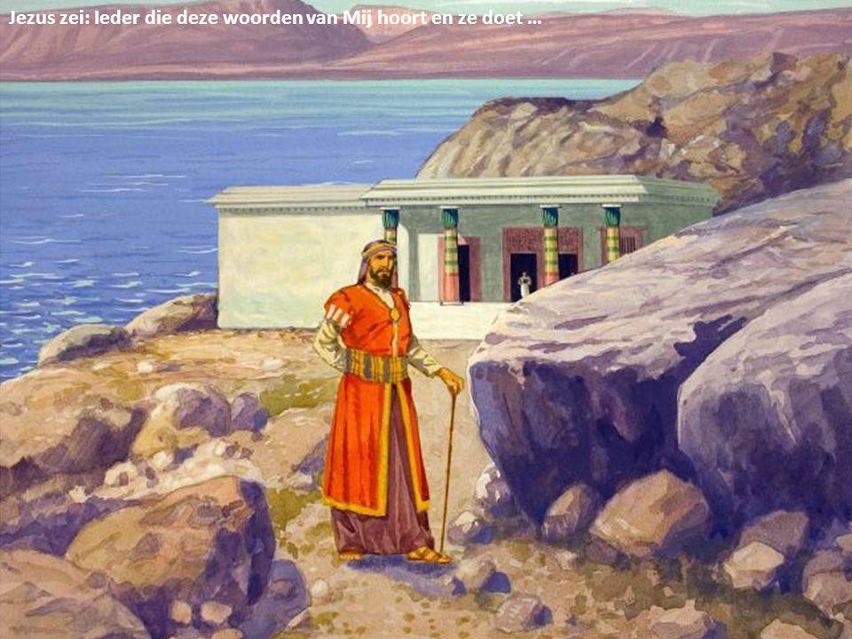 Die zal Ik vergelijken met een verstandig man die zijn huis op een rots gebouwd heeft …