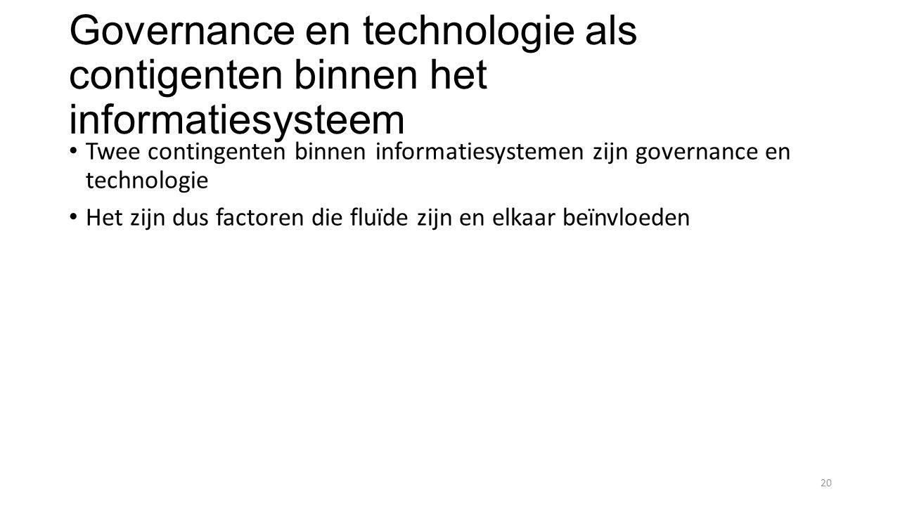 Governance en technologie als contigenten binnen het informatiesysteem Twee contingenten binnen informatiesystemen zijn governance en technologie Het zijn dus factoren die fluïde zijn en elkaar beïnvloeden 20