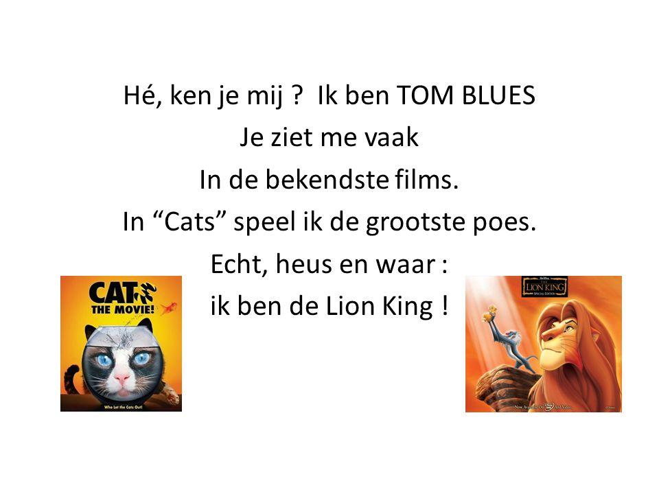 """Hé, ken je mij ? Ik ben TOM BLUES Je ziet me vaak In de bekendste films. In """"Cats"""" speel ik de grootste poes. Echt, heus en waar : ik ben de Lion King"""