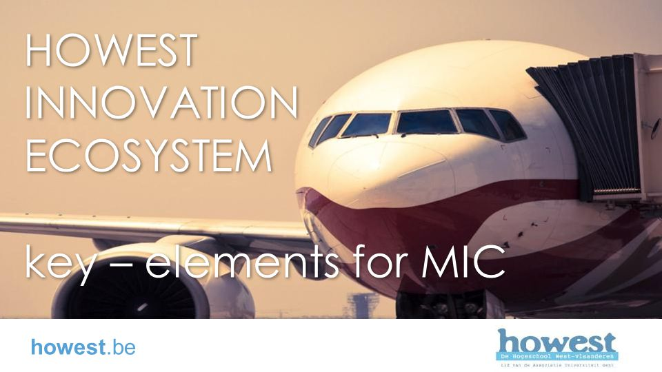 HOWEST INNOVATION ECOSYSTEM key – elements for MIC HOWEST INNOVATION ECOSYSTEM key – elements for MIC howest.be