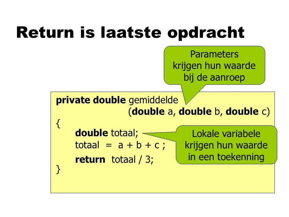 Return is laatste opdracht Parameters krijgen hun waarde bij de aanroep private double gemiddelde (double a, double b, double c) { } double totaal; totaal = a + b + c ; return totaal / 3; Lokale variabele krijgen hun waarde in een toekenning