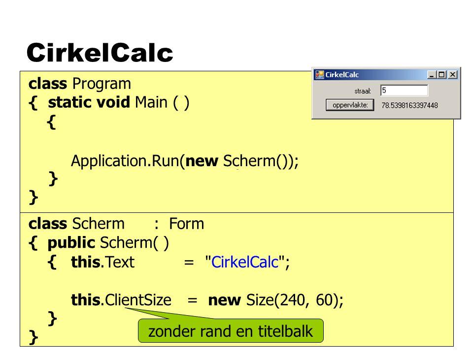 CirkelCalc class Program { static void Main ( ) { } class Scherm { } Form scherm; scherm = new Form( ); Application.Run(scherm);Application.Run(new Sc
