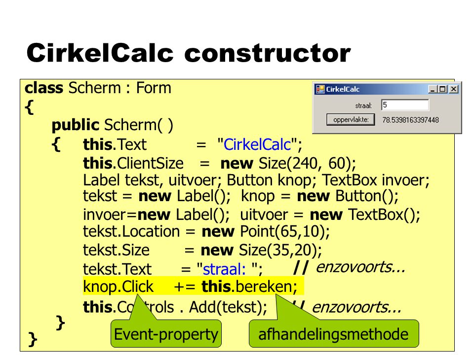 CirkelCalc constructor class Scherm : Form { public Scherm( ) { this.Text = CirkelCalc ; this.ClientSize = new Size(240, 60); } } Label tekst, uitvoer; Button knop; TextBox invoer; tekst = new Label(); knop = new Button(); invoer=new Label(); uitvoer = new TextBox(); this.Controls.