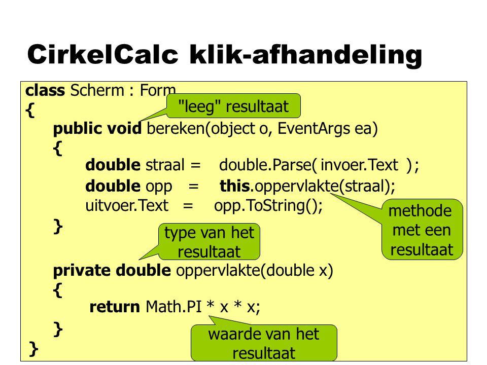 CirkelCalc klik-afhandeling class Scherm : Form { public void bereken(object o, EventArgs ea) { } } invoer.Textdouble.Parse()double straal =; double opp = this.oppervlakte(straal); uitvoer.Text = opp.ToString(); methode met een resultaat private double oppervlakte(double x) { } return Math.PI * x * x; type van het resultaat waarde van het resultaat leeg resultaat