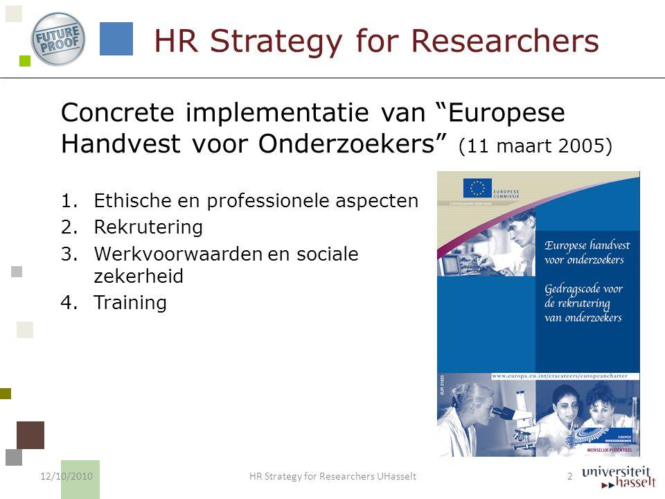 HR Strategy for Researchers 1.Op vrijwillige basis 2.Gebaseerd op self-assessment met respect voor autonomie van de instituten 3.Transparante aanpak 4.Erkenning 5.Controle 18-tal instituten in Europa op basis van Pilootgroep 12/10/2010 3 HR Strategy for Researchers UHasselt