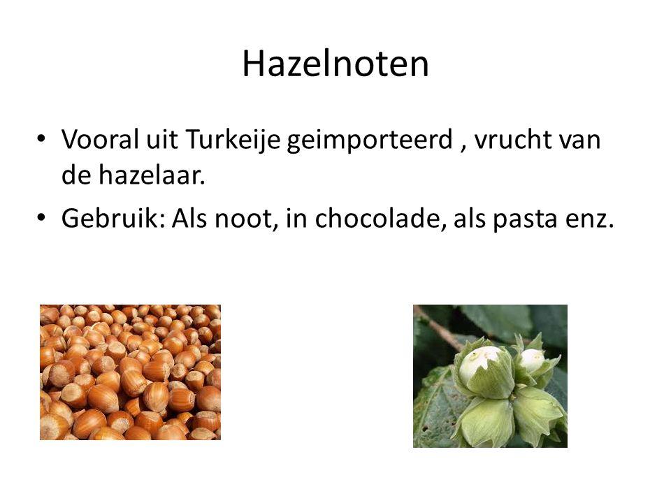 Hazelnoten Vooral uit Turkeije geimporteerd, vrucht van de hazelaar. Gebruik: Als noot, in chocolade, als pasta enz.