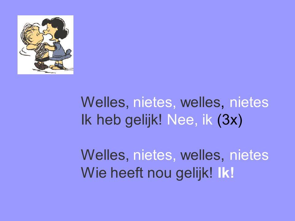 Welles, nietes, welles, nietes Ik heb gelijk! Nee, ik (3x) Welles, nietes, welles, nietes Wie heeft nou gelijk! Ik!