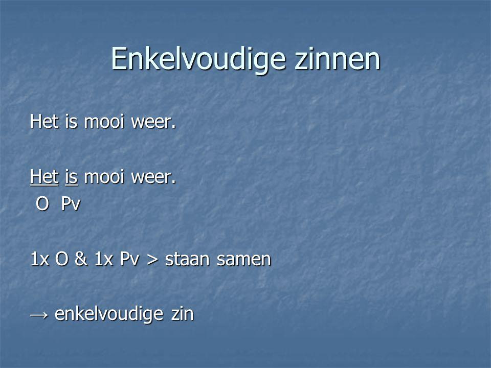 Enkelvoudige zinnen Het is mooi weer. O Pv O Pv 1x O & 1x Pv > staan samen → enkelvoudige zin