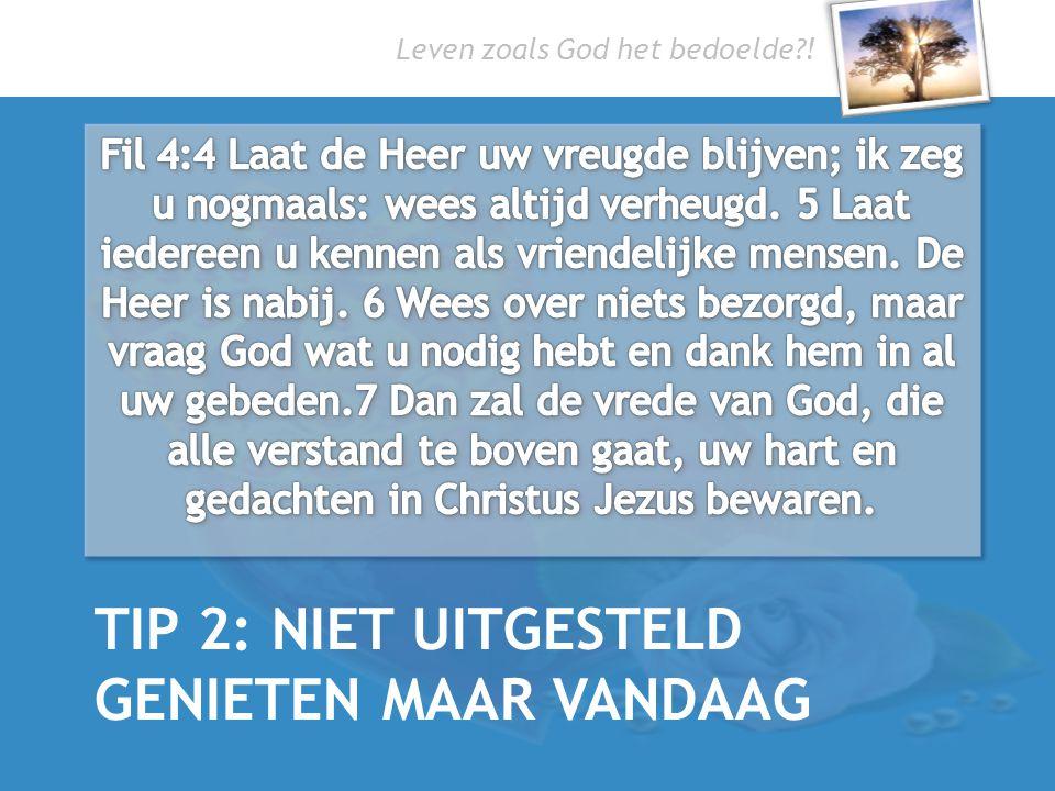 Leven zoals God het bedoelde?! TIP 2: NIET UITGESTELD GENIETEN MAAR VANDAAG