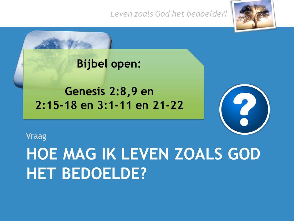 Leven zoals God het bedoelde?! HOE MAG IK LEVEN ZOALS GOD HET BEDOELDE? Vraag Bijbel open: Genesis 2:8,9 en 2:15-18 en 3:1-11 en 21-22 Bijbel open: Ge