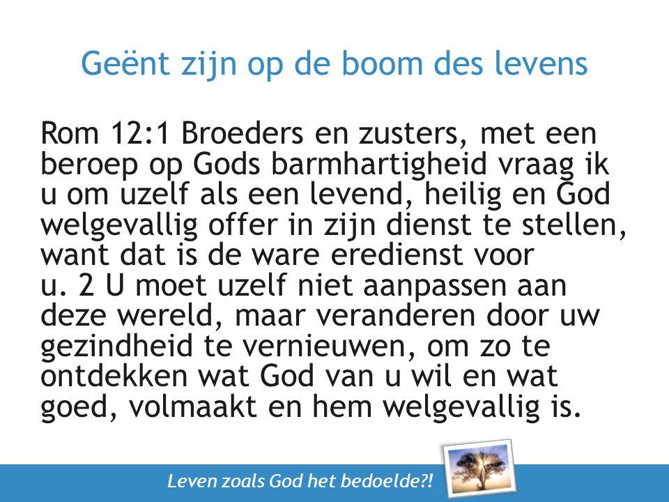 Leven zoals God het bedoelde?! Geënt zijn op de boom des levens Rom 12:1 Broeders en zusters, met een beroep op Gods barmhartigheid vraag ik u om uzel