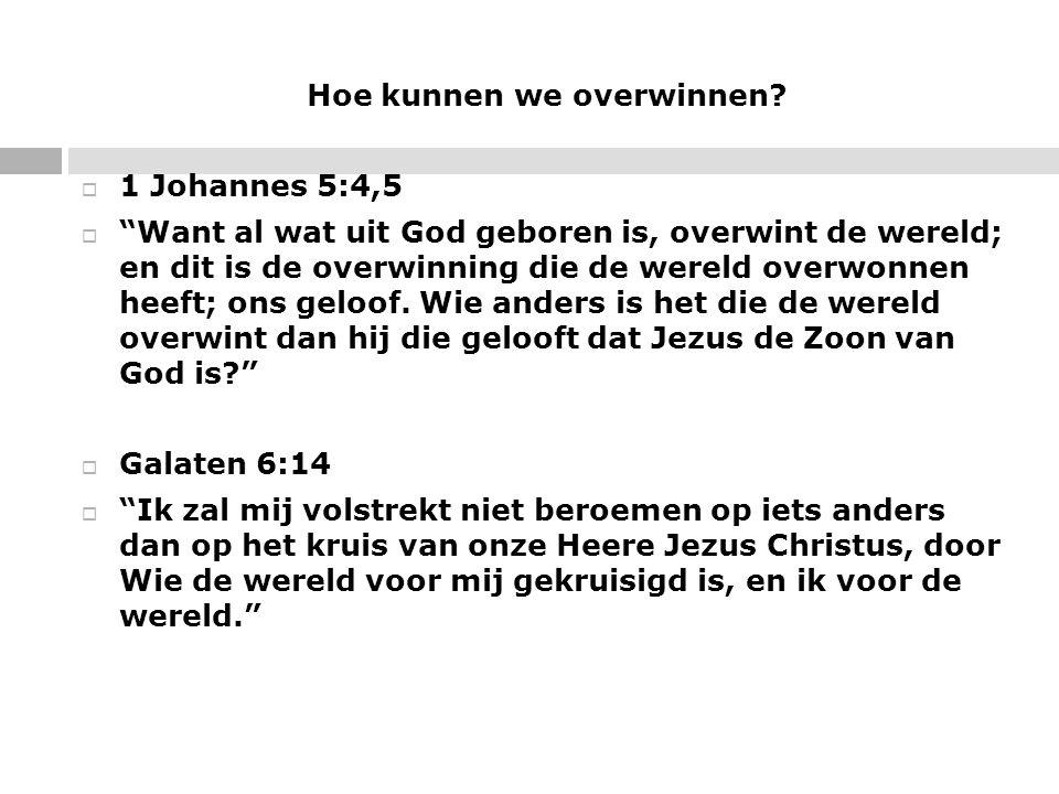 """Hoe kunnen we overwinnen?  1 Johannes 5:4,5  """"Want al wat uit God geboren is, overwint de wereld; en dit is de overwinning die de wereld overwonnen"""