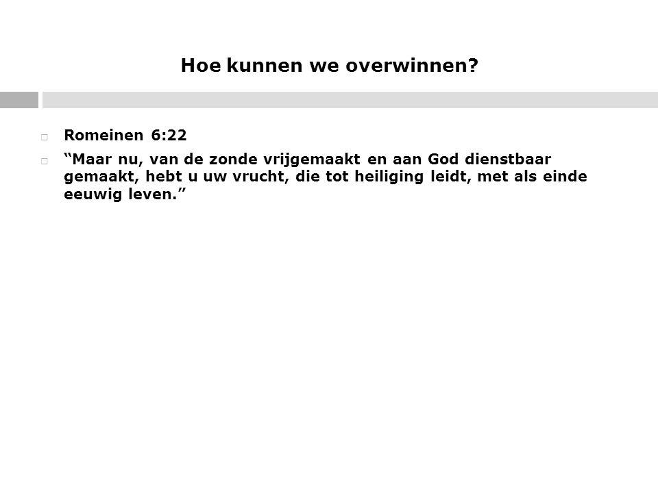 """Hoe kunnen we overwinnen?  Romeinen 6:22  """"Maar nu, van de zonde vrijgemaakt en aan God dienstbaar gemaakt, hebt u uw vrucht, die tot heiliging leid"""