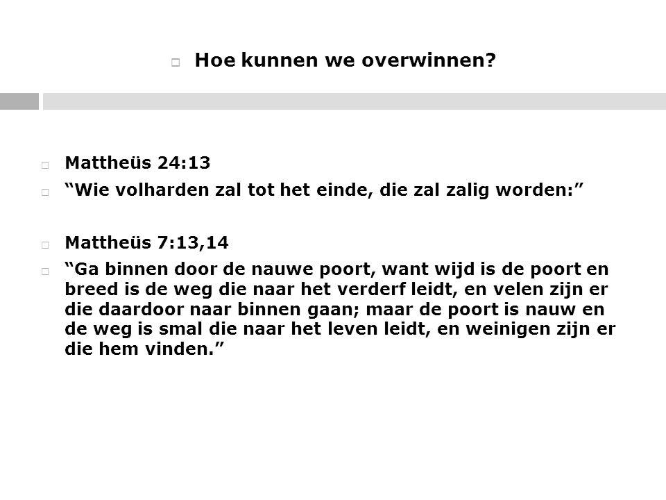 """ Hoe kunnen we overwinnen?  Mattheüs 24:13  """"Wie volharden zal tot het einde, die zal zalig worden:""""  Mattheüs 7:13,14  """"Ga binnen door de nauwe"""