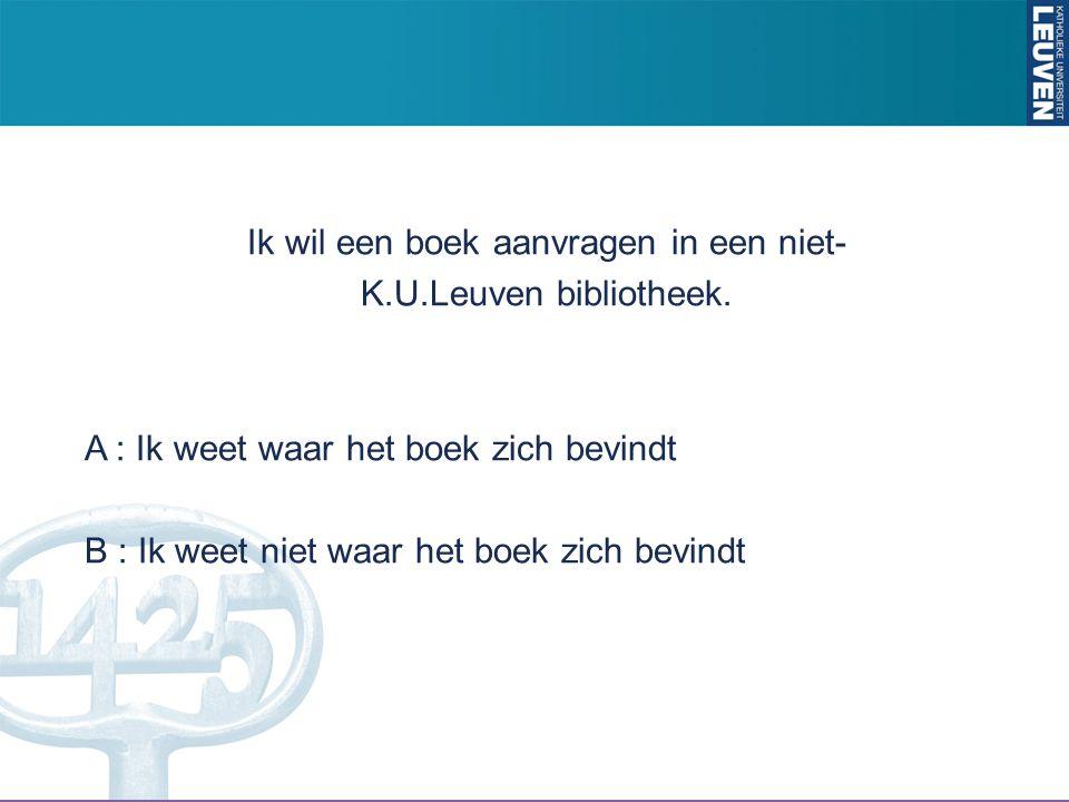 Ik wil een boek aanvragen in een niet- K.U.Leuven bibliotheek. A : Ik weet waar het boek zich bevindt B : Ik weet niet waar het boek zich bevindt