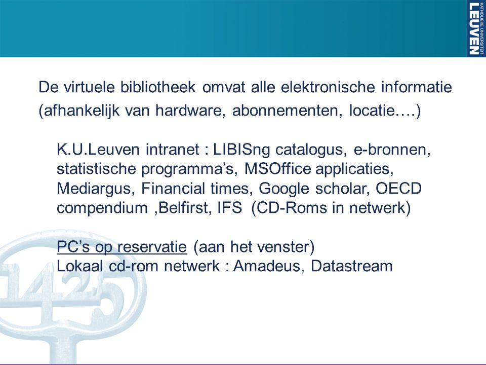 De virtuele bibliotheek omvat alle elektronische informatie (afhankelijk van hardware, abonnementen, locatie….) K.U.Leuven intranet : LIBISng catalogus, e-bronnen, statistische programma's, MSOffice applicaties, Mediargus, Financial times, Google scholar, OECD compendium,Belfirst, IFS (CD-Roms in netwerk) PC's op reservatie (aan het venster) Lokaal cd-rom netwerk : Amadeus, Datastream