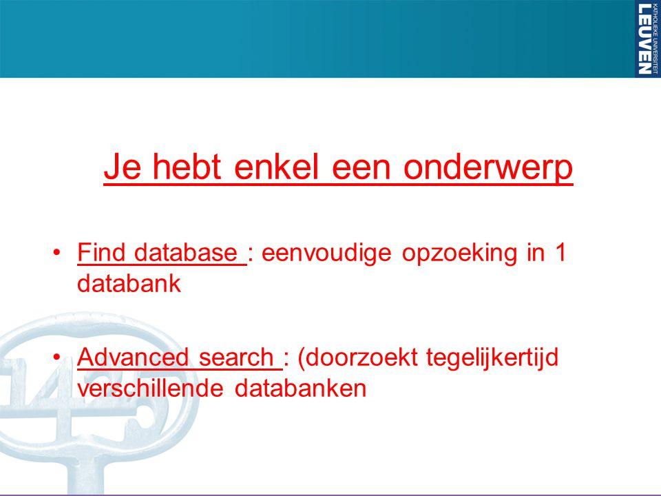 Je hebt enkel een onderwerp Find database : eenvoudige opzoeking in 1 databank Advanced search : (doorzoekt tegelijkertijd verschillende databanken