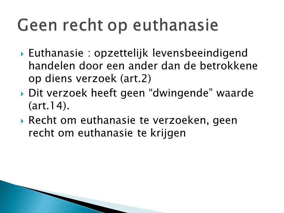  Euthanasie : opzettelijk levensbeeindigend handelen door een ander dan de betrokkene op diens verzoek (art.2)  Dit verzoek heeft geen dwingende waarde (art.14).