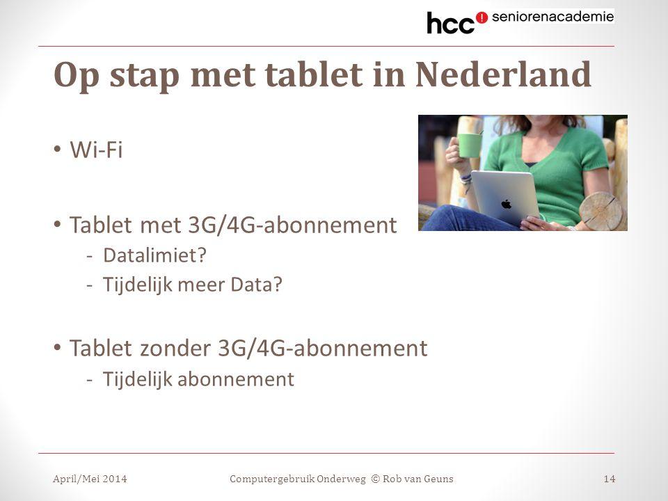 Op stap met tablet in Nederland April/Mei 2014Computergebruik Onderweg © Rob van Geuns14 Wi-Fi Tablet met 3G/4G-abonnement -Datalimiet? -Tijdelijk mee