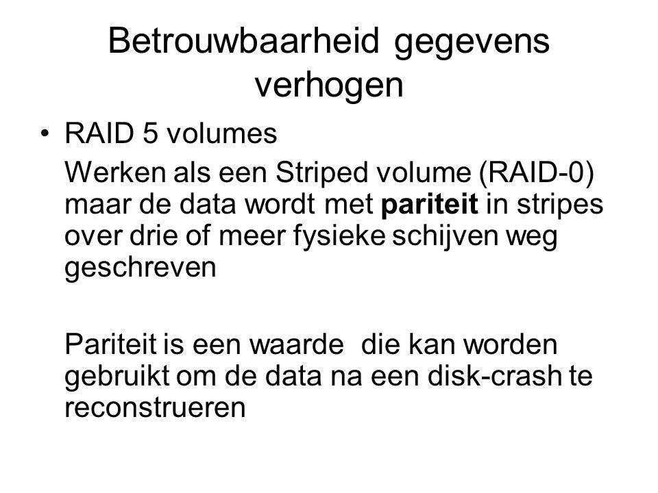 Betrouwbaarheid gegevens verhogen RAID 5 volumes Werken als een Striped volume (RAID-0) maar de data wordt met pariteit in stripes over drie of meer fysieke schijven weg geschreven Pariteit is een waarde die kan worden gebruikt om de data na een disk-crash te reconstrueren