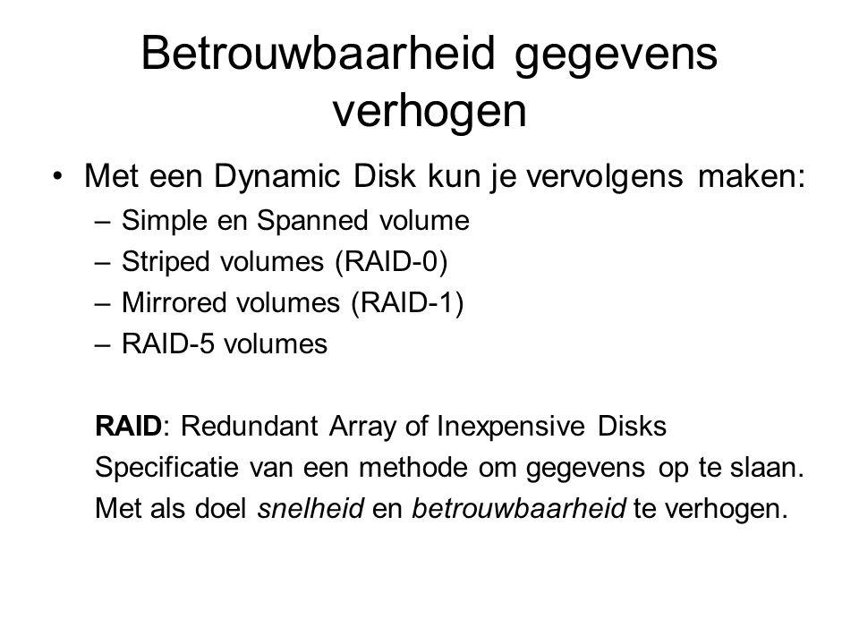 Betrouwbaarheid gegevens verhogen Simple en Spanned volumes –Simple volume Hoeveelheid schijfruimte op één fysieke Dynamic Disk (wel dan niet aaneengesloten schijfdelen) Niet fault-tolerant Kan gemirrored worden –Spanned volume Simple disk is uitbreidbaar met andere Dynamic Disks (max 32 schijven), dit heet een Spanned volume Niet fault-tolerant (1 schijf kapot, alles weg) Kan niet gemirrored worden