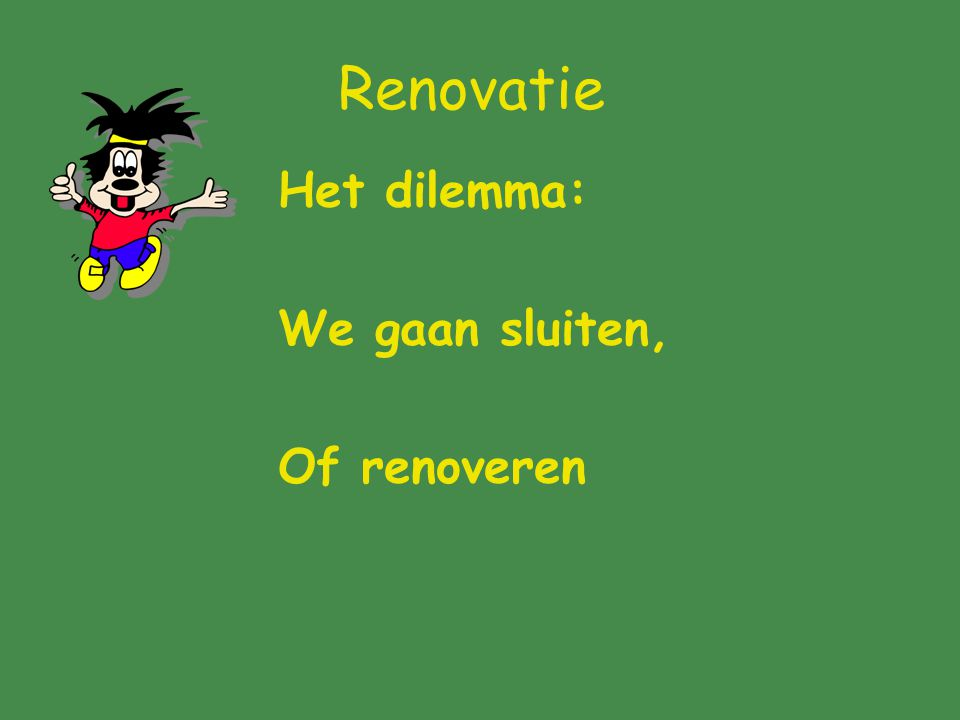 Renovatie Het dilemma: We gaan sluiten, Of renoveren