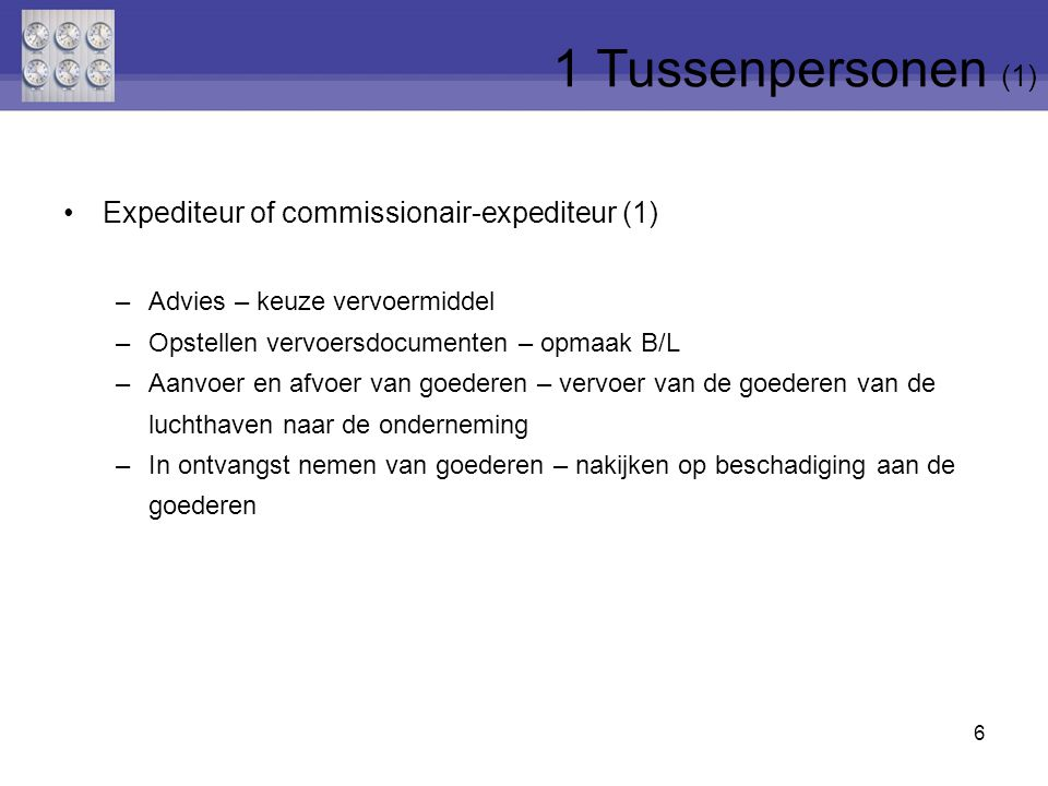 6 Expediteur of commissionair-expediteur (1) –Advies – keuze vervoermiddel –Opstellen vervoersdocumenten – opmaak B/L –Aanvoer en afvoer van goederen – vervoer van de goederen van de luchthaven naar de onderneming –In ontvangst nemen van goederen – nakijken op beschadiging aan de goederen 1 Tussenpersonen (1)
