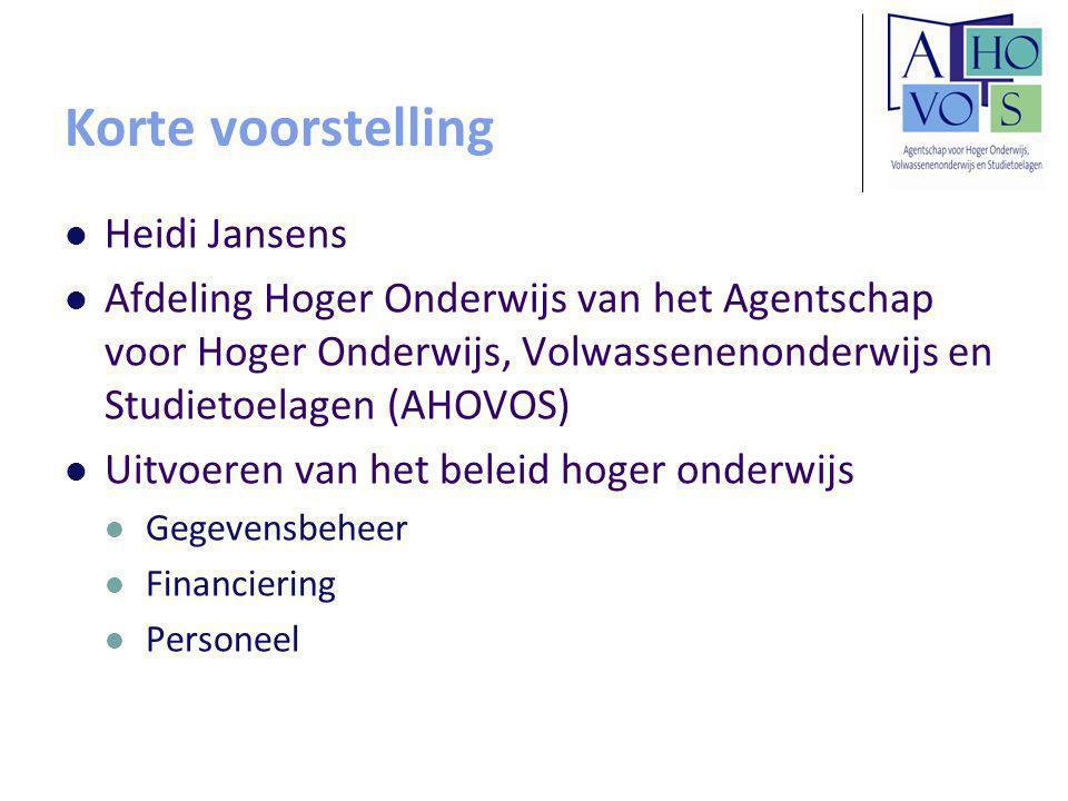 Korte voorstelling Heidi Jansens Afdeling Hoger Onderwijs van het Agentschap voor Hoger Onderwijs, Volwassenenonderwijs en Studietoelagen (AHOVOS) Uitvoeren van het beleid hoger onderwijs Gegevensbeheer Financiering Personeel