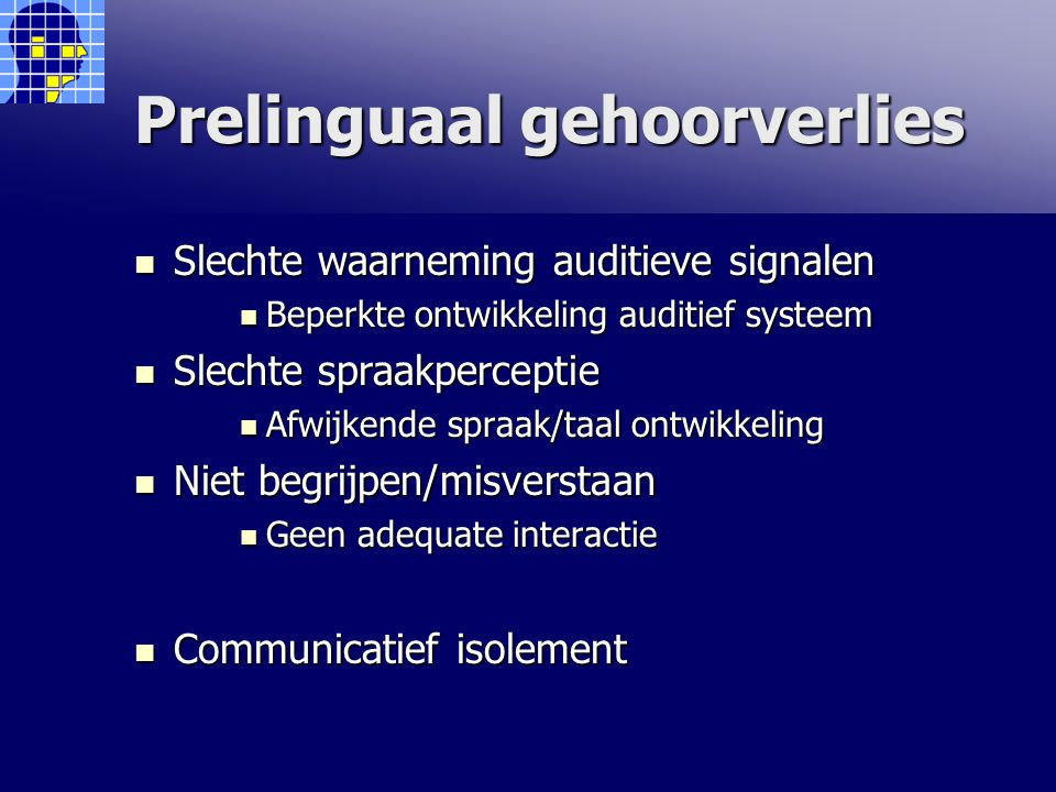 Prelinguaal gehoorverlies Slechte waarneming auditieve signalen Slechte waarneming auditieve signalen Beperkte ontwikkeling auditief systeem Beperkte ontwikkeling auditief systeem Slechte spraakperceptie Slechte spraakperceptie Afwijkende spraak/taal ontwikkeling Afwijkende spraak/taal ontwikkeling Niet begrijpen/misverstaan Niet begrijpen/misverstaan Geen adequate interactie Geen adequate interactie Communicatief isolement Communicatief isolement