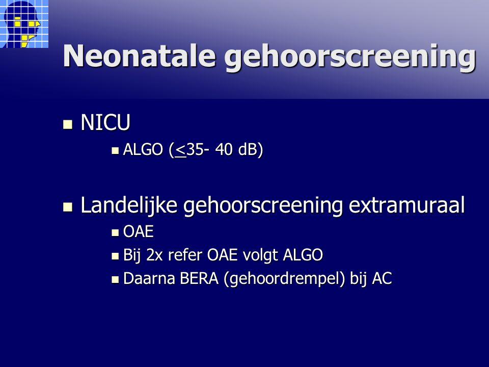 Neonatale gehoorscreening NICU NICU ALGO (<35- 40 dB) ALGO (<35- 40 dB) Landelijke gehoorscreening extramuraal Landelijke gehoorscreening extramuraal OAE OAE Bij 2x refer OAE volgt ALGO Bij 2x refer OAE volgt ALGO Daarna BERA (gehoordrempel) bij AC Daarna BERA (gehoordrempel) bij AC