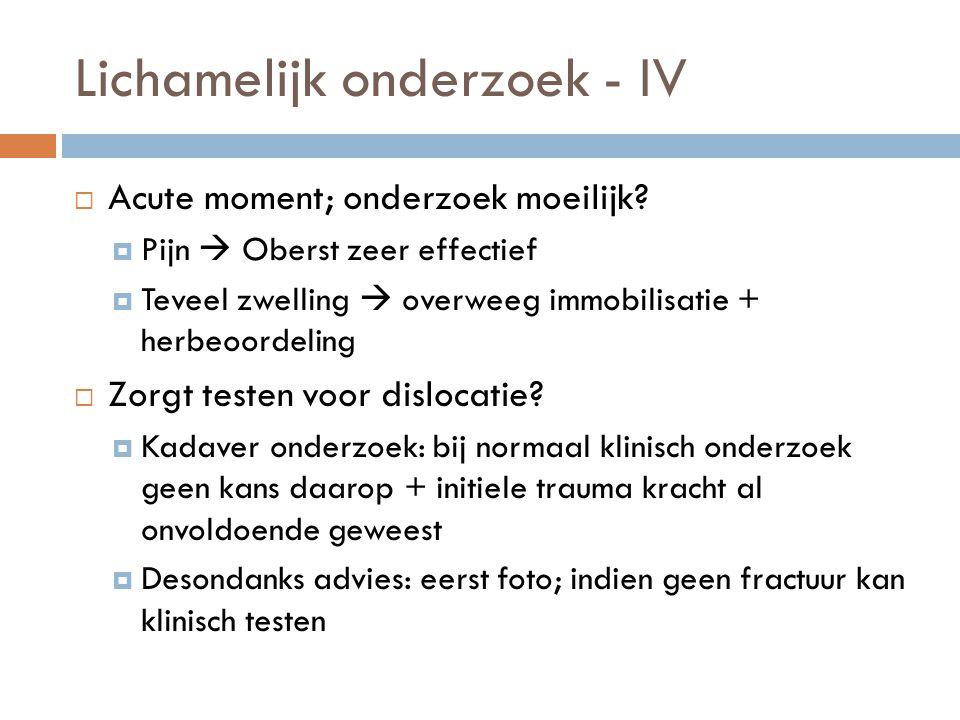 Lichamelijk onderzoek - IV  Acute moment; onderzoek moeilijk?  Pijn  Oberst zeer effectief  Teveel zwelling  overweeg immobilisatie + herbeoordel