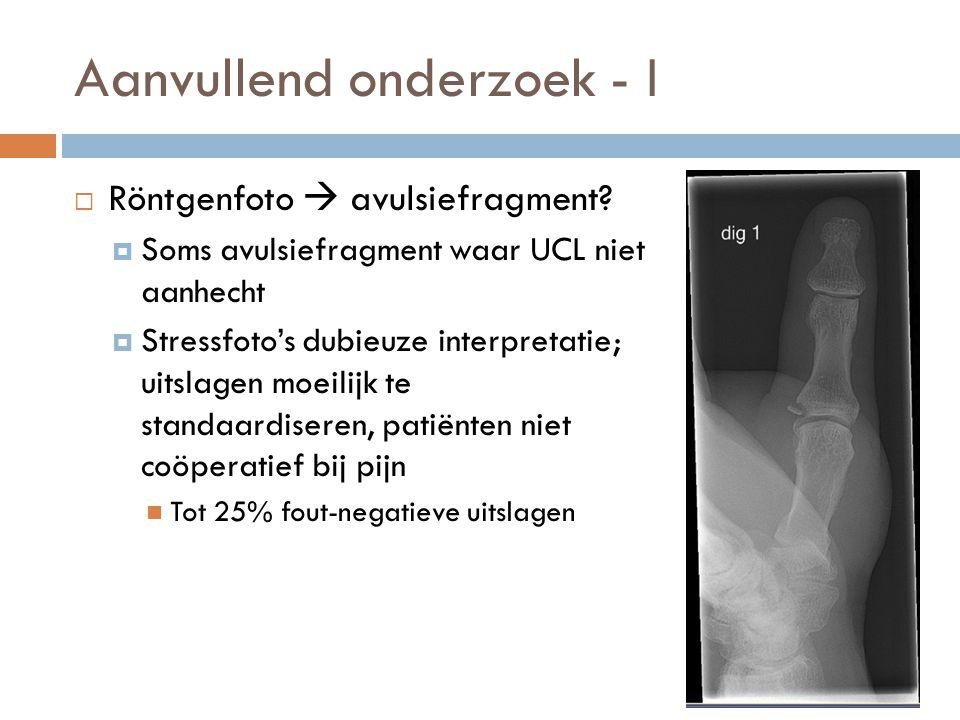 Aanvullend onderzoek - I  Röntgenfoto  avulsiefragment?  Soms avulsiefragment waar UCL niet aanhecht  Stressfoto's dubieuze interpretatie; uitslag
