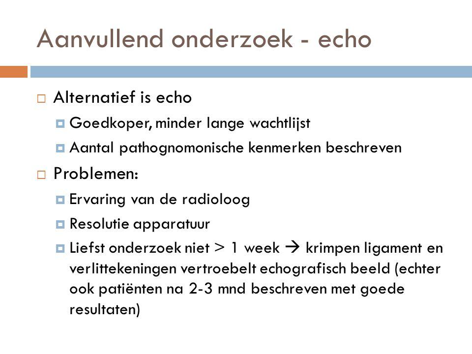 Aanvullend onderzoek - echo  Alternatief is echo  Goedkoper, minder lange wachtlijst  Aantal pathognomonische kenmerken beschreven  Problemen:  E